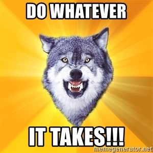 Courage Wolf - Do Whatever  It Takes!!!