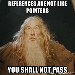 You shall not pass - references are not like pointers you shall not pass