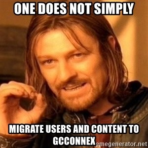 One Does Not Simply - One does not simply migrate users and content to GCCONNEX