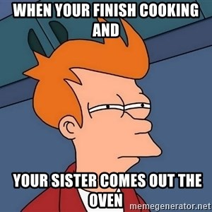 Futurama Fry - when your finish cooking and  your sister comes out the oven