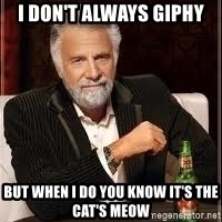 I don't always guy meme - I don't always giphy but when I do you know it's the cat's meow