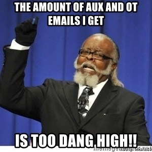 Too high - THE AMOUNT OF AUX AND OT EMAILS I GET IS TOO DANG HIGH!!