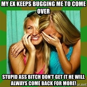 Laughing Girls  - My Ex keeps bugging me to come over Stupid ass bitch don't get it he will always come back for more!