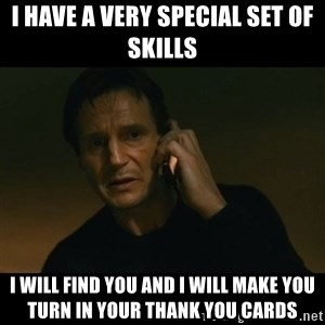 liam neeson taken - I have a very special set of skills I will find you and I will make you turn in your thank you cards