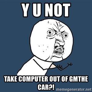 Y U No - Y u not Take computer out of gmthe car?!