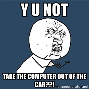Y U No - Y u not Take the computer out of the car??!