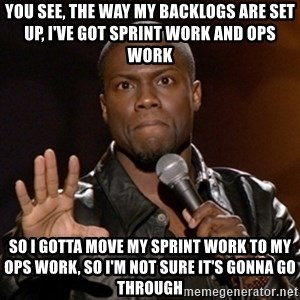 Kevin Hart - You see, the way my backlogs are set up, I've got sprint work and ops work so I gotta move my sprint work to my ops work, so I'm not sure it's gonna go through
