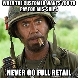 Tropic Thunder Downey - WHen the customer wants you to pay for mis-ships NEVER GO FULL RETAIL
