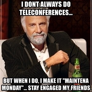 "Most Interesting Man - I dont always do teleconferences... but when I do, I make it ""Maintena Monday""... stay engaged my friends"