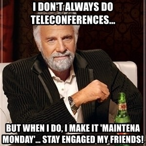 Most Interesting Man - I don't always do teleconferences... but when I do, I make it 'Maintena Monday'... stay engaged my friends!