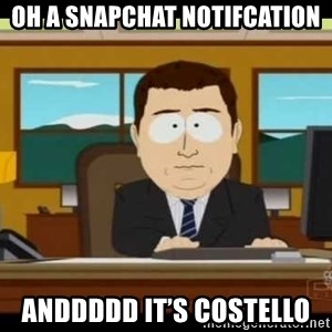 south park aand it's gone - Oh a Snapchat notifcation Anddddd it's costello