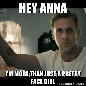 ryan gosling hey girl - hey anna i'm more than just a pretty face girl