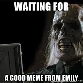 OP will surely deliver skeleton - waiting for  a good meme from emily