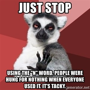 "Chill Out Lemur - Just stop using the ""N"" word. People were hung for nothing when everyone used it. It's tacky."