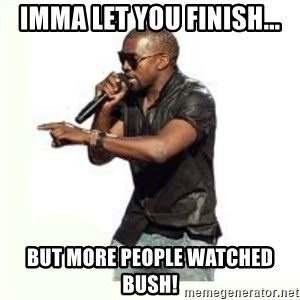 Imma Let you finish kanye west - Imma let you finish... but more people watched bush!