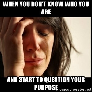 First World Problems - when you don't know who you are and start to question your purpose