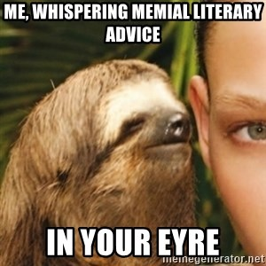 Whispering sloth - Me, whispering memial literary advice in your eyre
