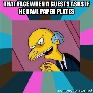 Mr. Burns - That face When a guests asks if he have paper plates