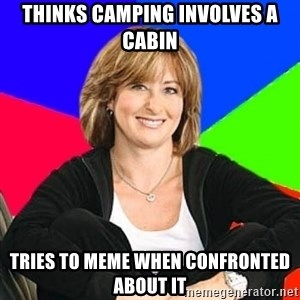 Sheltering Suburban Mom - Thinks camping involves a cabin Tries to meme when confronted about it