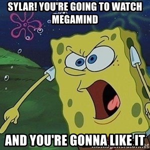 Spongebob Rage - Sylar! You're going to watch Megamind AND YOU'RE GONNA LIKE IT