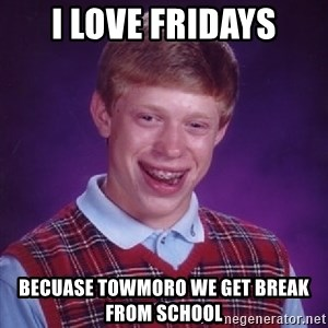Bad Luck Brian - i love fridays becuase towmoro we get break from school