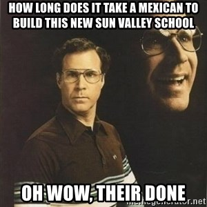 will ferrell - How long does it take a mexican to build this new Sun Valley school Oh wow, their done