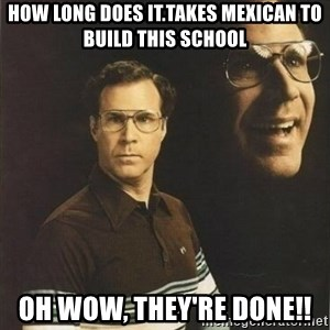 will ferrell - How long does it.takes mexican to build this school Oh wow, They're done!!