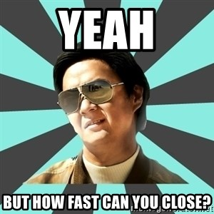 mr chow - Yeah But how fast can you close?