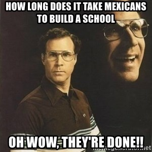 will ferrell - How long does it take Mexicans to build a school Oh wow, they're done!!