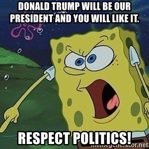 Screaming Spongebob - Donald trump will be our president and you will like it.  Respect politics!