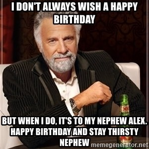 The Most Interesting Man In The World - I don't always wish a Happy Birthday But when I do, it's to my nephew Alex. Happy Birthday and Stay Thirsty Nephew