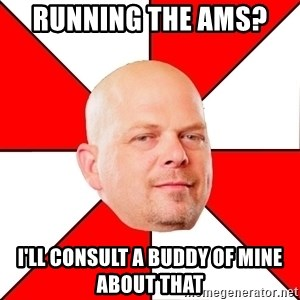 Pawn Stars - Running the AMS?  I'll consult a buddy of mine about that