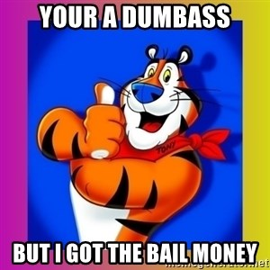 Tony The Tiger - Your a dumbass But I got the bail money