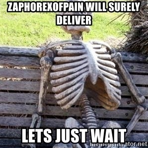 Waiting For Op - Zaphorexofpain will surely deliver lets just wait