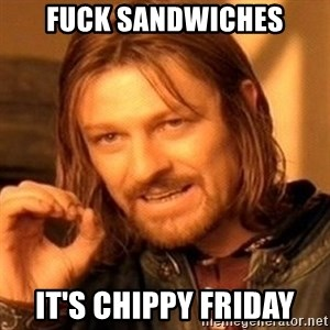 One Does Not Simply - Fuck sandwiches It's chippy Friday
