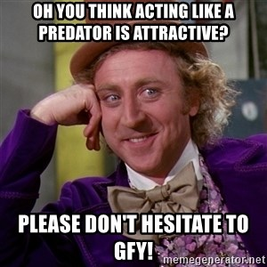 Willy Wonka - Oh you think acting like a predator is attractive? Please don't hesitate to GFY!