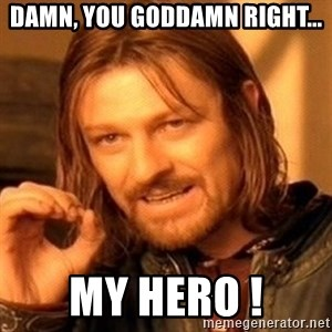 One Does Not Simply - damn, you goddamn right... My hero !