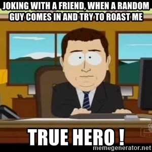 south park aand it's gone - joking with a friend, when a random guy comes in and try to roast me True Hero !