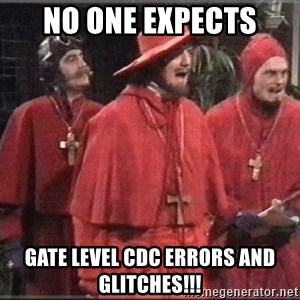 spanish inquisition - no one expects gate level cdc errors and glitches!!!