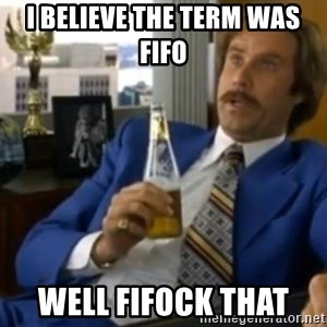 That escalated quickly-Ron Burgundy - I believe the term was fifo well Fifock that