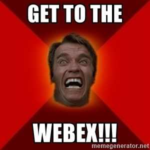 Angry Arnold - get to the  Webex!!!