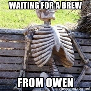 Waiting For Op - Waiting for a brew From Owen