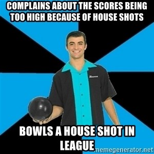 Annoying Bowler Guy  - Complains about the scores being too high because of house shots Bowls a house shot in league