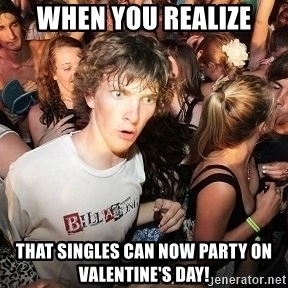 Sudden Realization Ralph - When you realize that singles can now party on Valentine's Day!