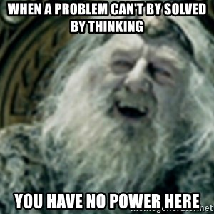 you have no power here - When a problem can't by solved by thinking you have no power here