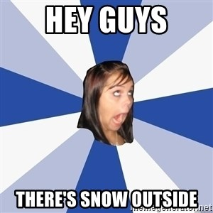 Annoying Facebook Girl - hey guys there's snow outside