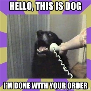 Yes, this is dog! - hello, this is dog i'm done with your order