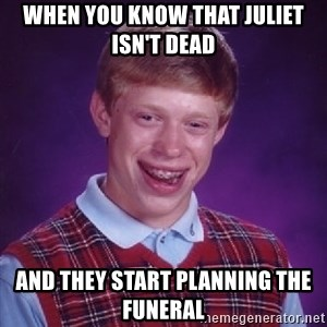 Bad Luck Brian - When you know that Juliet isn't dead And they start planning the funeral
