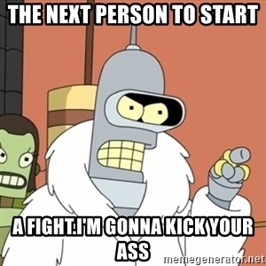 bender blackjack and hookers - The next person to start  a fight.I'm gonna kick your ass