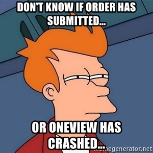 Futurama Fry - Don't know if Order has submitted...  Or Oneview has crashed...